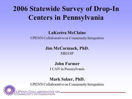 2006 Statewide Survey of Drop-In Centers in Pennsylvania LaKeetra McClaine UPENN Collaborative on Community Integration Jim McCormack, PhD. MHASP John.