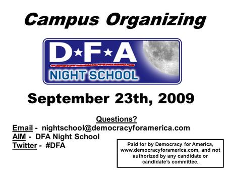 Campus Organizing September 23th, 2009 Questions?  - AIM - DFA Night School Twitter - #DFA Paid for by Democracy.