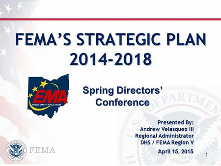 FEMA'S STRATEGIC PLAN 2014-2018 1 Presented By: Andrew Velasquez III Regional Administrator DHS / FEMA Region V April 15, 2015 Spring Directors' Conference.