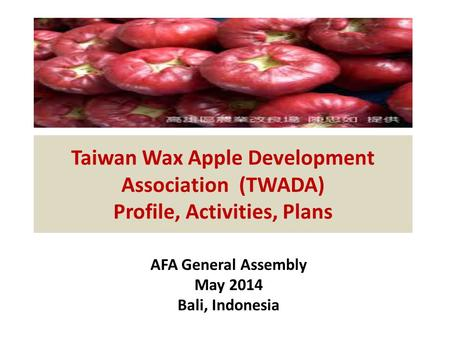 Taiwan Wax Apple Development Association (TWADA) Profile, Activities, Plans AFA General Assembly May 2014 Bali, Indonesia.