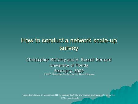 How to conduct a network scale-up survey Christopher McCarty and H. Russell Bernard University of Florida February, 2009 © 2009 Christopher McCarty and.
