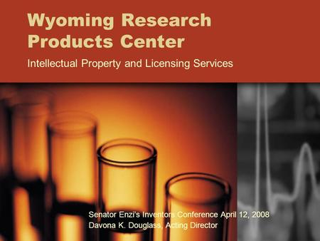 Wyoming Research Products Center Intellectual Property and Licensing Services Senator Enzi's Inventors Conference April 12, 2008 Davona K. Douglass, Acting.