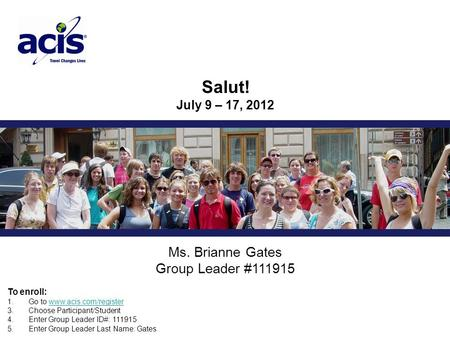 Ms. Brianne Gates Group Leader #111915 Salut! July 9 – 17, 2012 To enroll: 1. Go to www.acis.com/registerwww.acis.com/register 3. Choose Participant/Student.