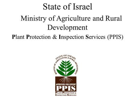 State of Israel Ministry of Agriculture and Rural Development Plant Protection & Inspection Services (PPIS)