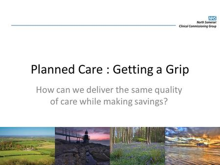 Planned Care : Getting a Grip How can we deliver the same quality of care while making savings?