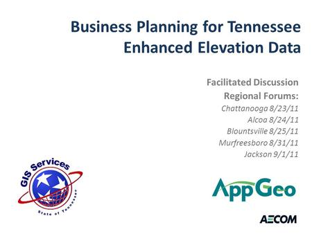 Business Planning for Tennessee Enhanced Elevation Data Facilitated Discussion Regional Forums: Chattanooga 8/23/11 Alcoa 8/24/11 Blountsville 8/25/11.