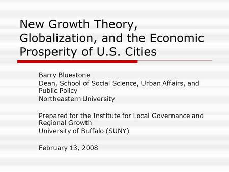 New Growth Theory, Globalization, and the Economic Prosperity of U.S. Cities Barry Bluestone Dean, School of Social Science, Urban Affairs, and Public.
