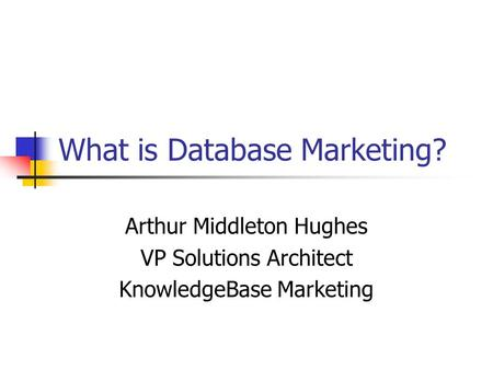 What is Database Marketing? Arthur Middleton Hughes VP Solutions Architect KnowledgeBase Marketing.