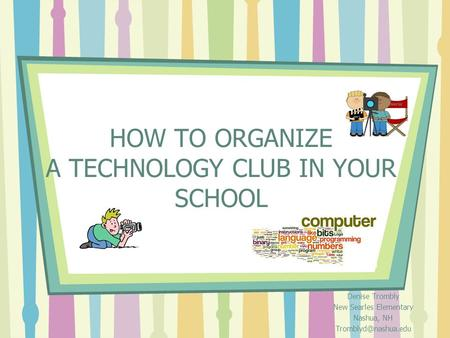HOW TO ORGANIZE A TECHNOLOGY CLUB IN YOUR SCHOOL Denise Trombly New Searles Elementary Nashua, NH