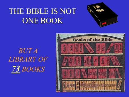 THE BIBLE IS NOT ONE BOOK BUT A LIBRARY OF 73 BOOKS.