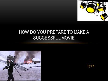 By Ed HOW DO YOU PREPARE TO MAKE A SUCCESSFUL MOVIE.