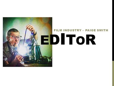 EDITOREDITOR FILM INDUSTRY – PAIGE SMITH. D U TI E S Visit locations during filming Go through footage Trim and assemble footage Work with sound effects.