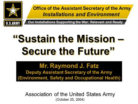 "Office of the Assistant Secretary of the Army Installations and Environment Our Installations Supporting the War: Relevant and Ready ""Sustain the Mission."
