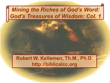 Mining the Riches of God's Word: God's Treasures of Wisdom: Col. 1 Robert W. Kellemen, Th.M., Ph.D.