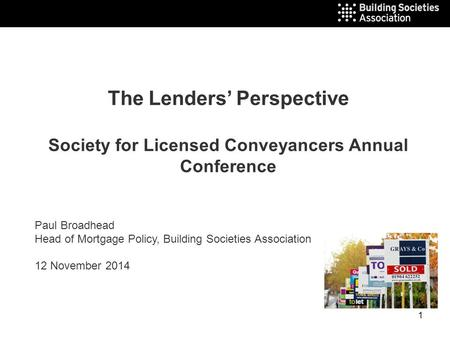 1 The Lenders' Perspective Society for Licensed Conveyancers Annual Conference Paul Broadhead Head of Mortgage Policy, Building Societies Association 12.