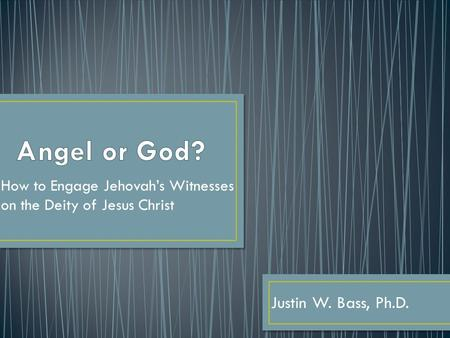 How to Engage Jehovah's Witnesses on the Deity of Jesus Christ Justin W. Bass, Ph.D.