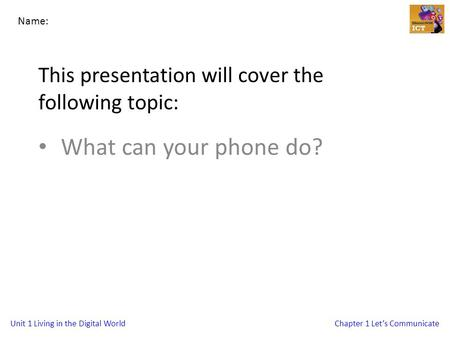 Unit 1 Living in the Digital WorldChapter 1 Let's Communicate This presentation will cover the following topic: What can your phone do? Name: