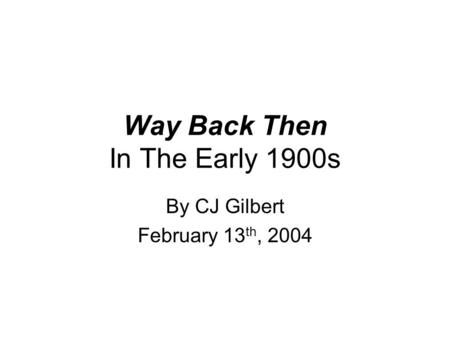 Way Back Then In The Early 1900s By CJ Gilbert February 13 th, 2004.