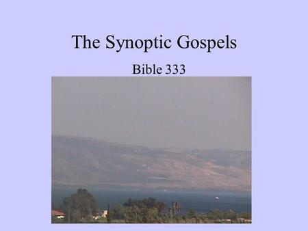The Synoptic Gospels Bible 333. PURPOSES OF COURSE Gain a better understanding of the life and ministry of Jesus Develop an understanding and appreciation.
