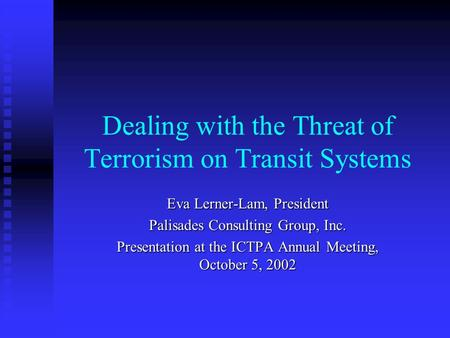 Dealing with the Threat of Terrorism on Transit Systems Eva Lerner-Lam, President Palisades Consulting Group, Inc. Presentation at the ICTPA Annual Meeting,