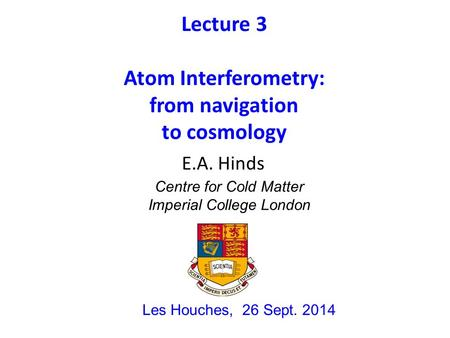 Lecture 3 Atom Interferometry: from navigation to cosmology Les Houches, 26 Sept. 2014 E.A. Hinds Centre for Cold Matter Imperial College London.
