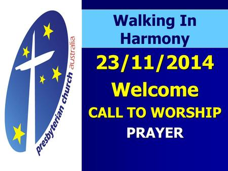 23/11/2014Welcome CALL TO WORSHIP PRAYER Walking In Harmony.