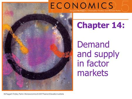 McTaggart, Findlay, Parkin: Microeconomics © 2007 Pearson Education Australia Chapter 14: Demand and supply in factor markets.