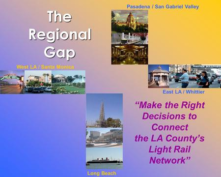 "Long Beach West LA / Santa Monica East LA / Whittier Pasadena / San Gabriel Valley ""Make the Right Decisions to Connect the LA County's Light Rail Network"""