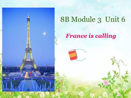 Welcome France is calling 8B Module 3 Unit 6 France is calling.