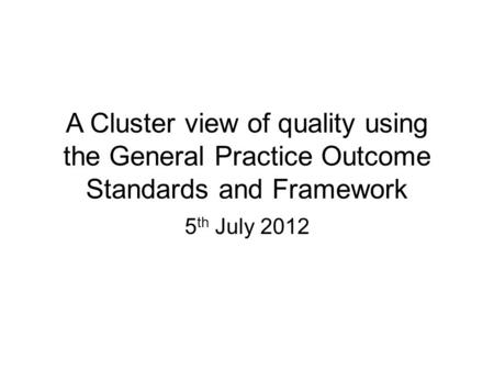 A Cluster view of quality using the General Practice Outcome Standards and Framework 5 th July 2012.