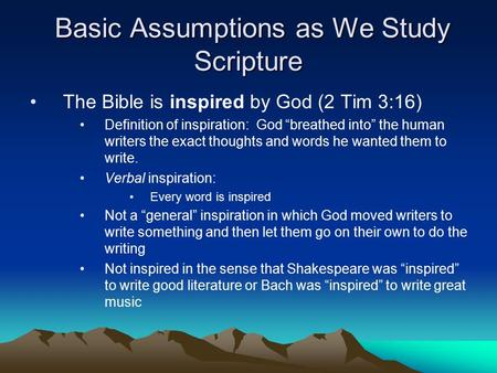Basic Assumptions as We Study Scripture Basic Assumptions as We Study Scripture The Bible is inspired by God (2 Tim 3:16) Definition of inspiration: God.