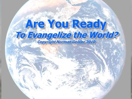 Are You Ready To Evangelize the World? Copyright Norman Geisler 2010.