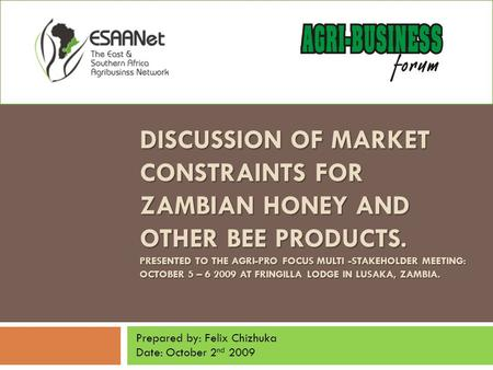 DISCUSSION OF MARKET CONSTRAINTS FOR ZAMBIAN HONEY AND OTHER BEE PRODUCTS. PRESENTED TO THE AGRI-PRO FOCUS MULTI -STAKEHOLDER MEETING: OCTOBER 5 – 6 2009.