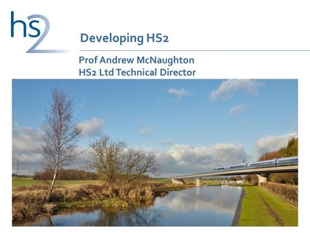 Prof Andrew McNaughton HS2 Ltd Technical Director 1 Developing HS2.