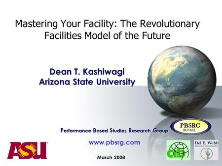 Mastering Your Facility: The Revolutionary Facilities Model of the Future March 2008 P erformance B ased S tudies R esearch G roup www.pbsrg.com PBSRG.
