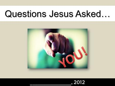 Questions Jesus Asked… ________________, 2012. Questions Jesus Asked… As the Master Teacher, Jesus knew exactly what His audience needed to hear. It wasn't.