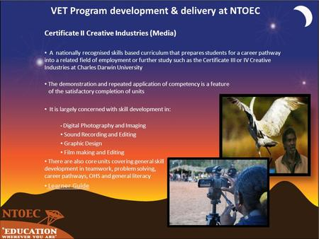 VET Program development & delivery at NTOEC Certificate II Creative Industries (Media) A nationally recognised skills based curriculum that prepares students.