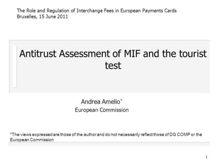 1 Antitrust Assessment of MIF and the tourist test Andrea Amelio * European Commission The Role and Regulation of Interchange Fees in European Payments.