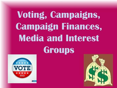 Voting, Campaigns, Campaign Finances, Media and Interest Groups