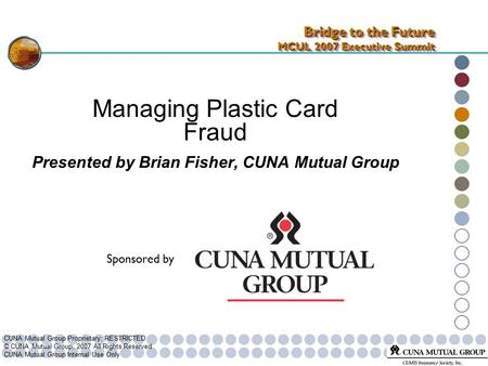 CUNA Mutual Group Proprietary; RESTRICTED © CUNA Mutual Group, 2007 All Rights Reserved CUNA Mutual Group Internal Use Only Managing Plastic Card Fraud.