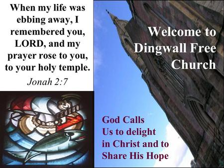 Welcome to Dingwall Free Church When my life was ebbing away, I remembered you, LORD, and my prayer rose to you, to your holy temple. Jonah 2:7 God Calls.