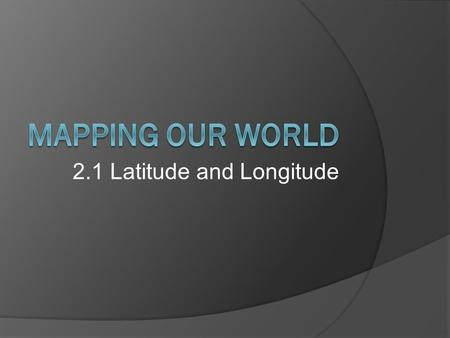 2.1 Latitude and Longitude. Cartography - science of map making  Uses imaginary gridlines to locate exact points on Earth  The Equator separates the.