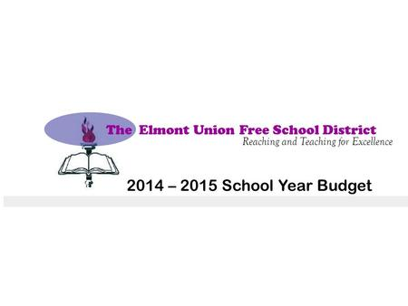The Elmont Union Free School District Reaching and Teaching for Excellence 2014 – 2015 School Year Budget.