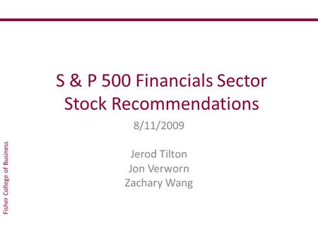 S & P 500 Financials Sector Stock Recommendations 8/11/2009 Jerod Tilton Jon Verworn Zachary Wang.