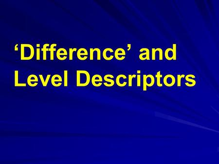 'Difference' and Level Descriptors. Difference 'What must I do, in this topic, to enable the pupil to achieve level x?'