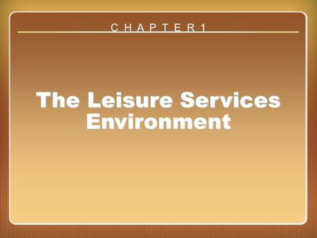 Chapter 1 The Leisure Services Environment C H A P T E R 1.