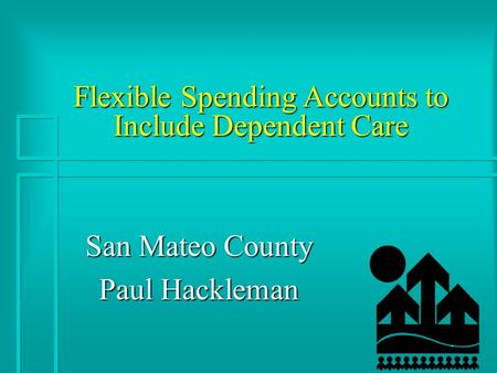1 Flexible Spending Accounts to Include Dependent Care San Mateo County Paul Hackleman.