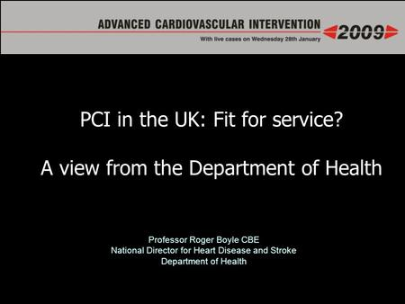 Professor Roger Boyle CBE National Director for Heart Disease and Stroke Department of Health PCI in the UK: Fit for service? A view from the Department.