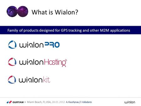 » Miami Beach, Fl, USA, 28.01.2012 A. Kuushynau / J. Valladares What is Wialon? Family of products designed for GPS tracking and other M2M applications.