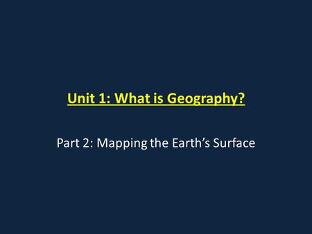 Unit 1: What is Geography? Part 2: Mapping the Earth's Surface.